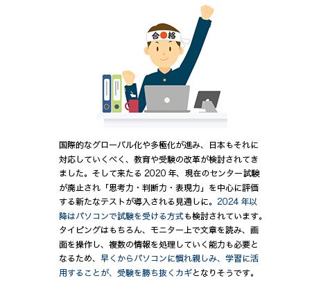 国際的なグローバル化や多極化が進み、日本もそれに対応していくべく、教育や受験の改革が検討されてきました。そして来たる2020年、現在のセンター試験が廃止され「思考力・判断力・表現力」を中心に評価する新たなテストが導入される見通しに。2024年以降はパソコンで試験を受ける方式も検討されています。タイピングはもちろん、モニター上で文章を読み、画面を操作し、複数の情報を処理していく能力も必要となるため、早くからパソコンに慣れ親しみ、学習に活用することが、受験を勝ち抜くカギとなりそうです。