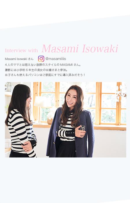 Interview with Masami Isowaki 4人のママとは思えない抜群のスタイルのMASAMIさん。撮影には小学校6年生の長女のお嬢さまと参加。お子さんも使えるパソコンはご家庭にすでに導入済みだそう!