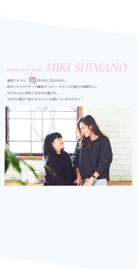 Interview with MIKI SHIMANO 島野ミキさん 明るいキャラクターで細身のヘルシースタイルが魅力の島野さん。お子さんは小学校2年生のお嬢さま。今まさに親子で使えるパソコンを探しているのだそう!